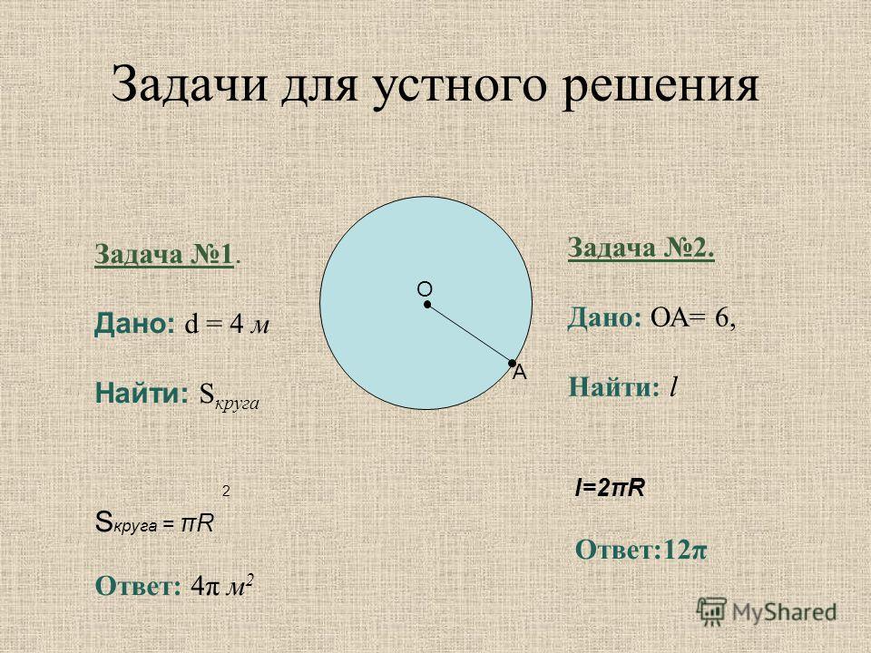 О A Задача 1. Дано: d = 4 м Найти: S круга 2 S круга = πR Ответ: 4π м 2 Задача 2. Дано: ОА= 6, Найти: l l=2πR Ответ:12π Задачи для устного решения