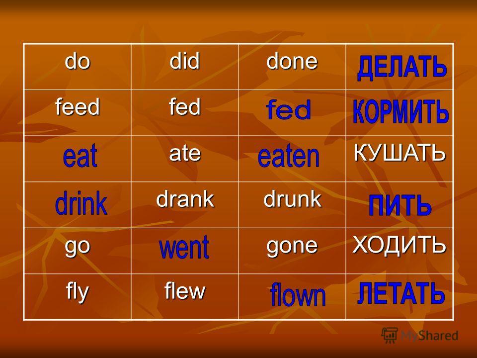 dodiddone feedfed ateКУШАТЬ drankdrunk gogoneХОДИТЬ flyflew