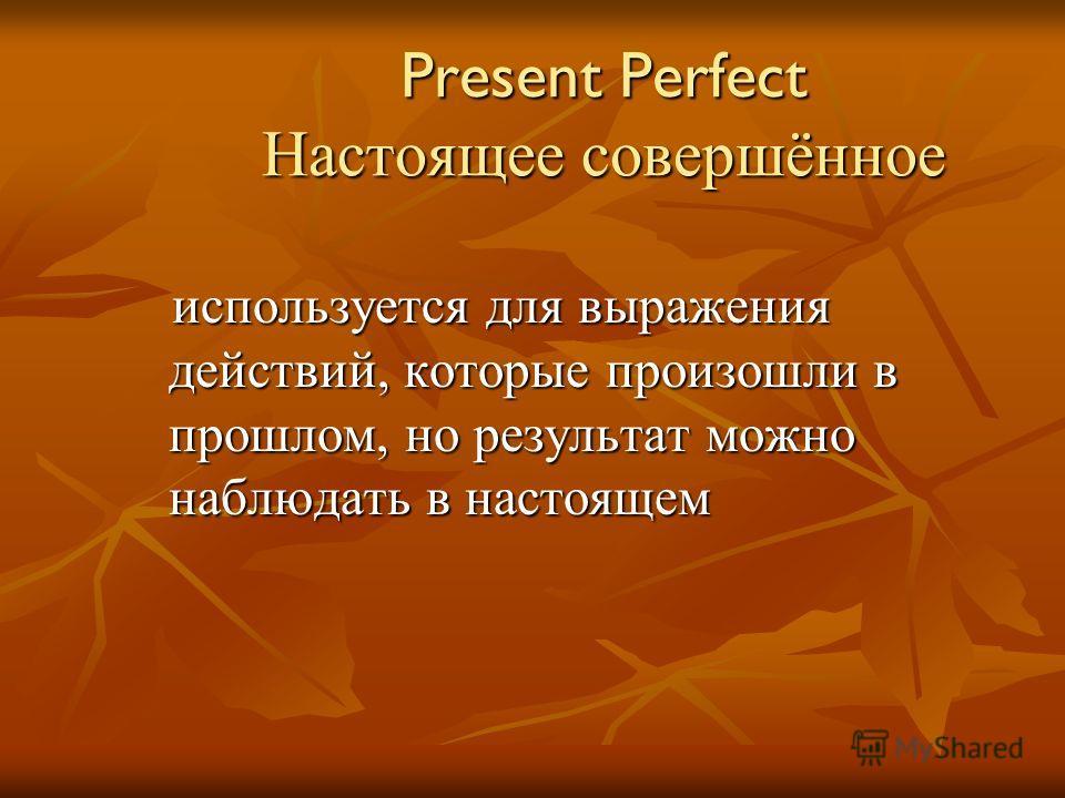 Present Perfect Настоящее совершённое используется для выражения действий, которые произошли в прошлом, но результат можно наблюдать в настоящем