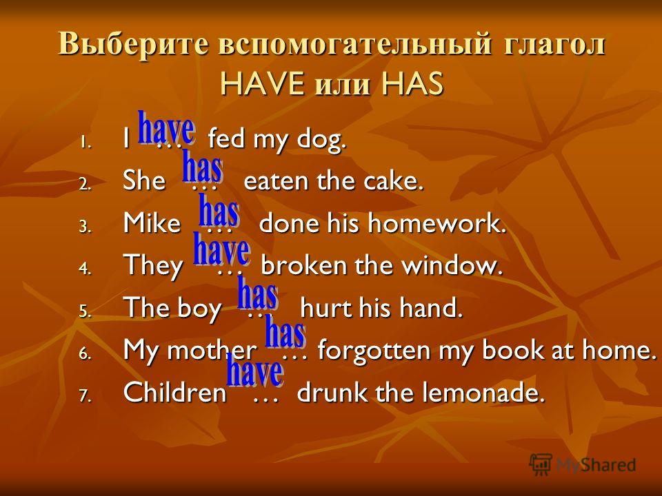 Выберите вспомогательный глагол HAVE или HAS 1. I … fed my dog. 2. She … eaten the cake. 3. Mike … done his homework. 4. They … broken the window. 5. The boy … hurt his hand. 6. My mother … forgotten my book at home. 7. Children … drunk the lemonade.