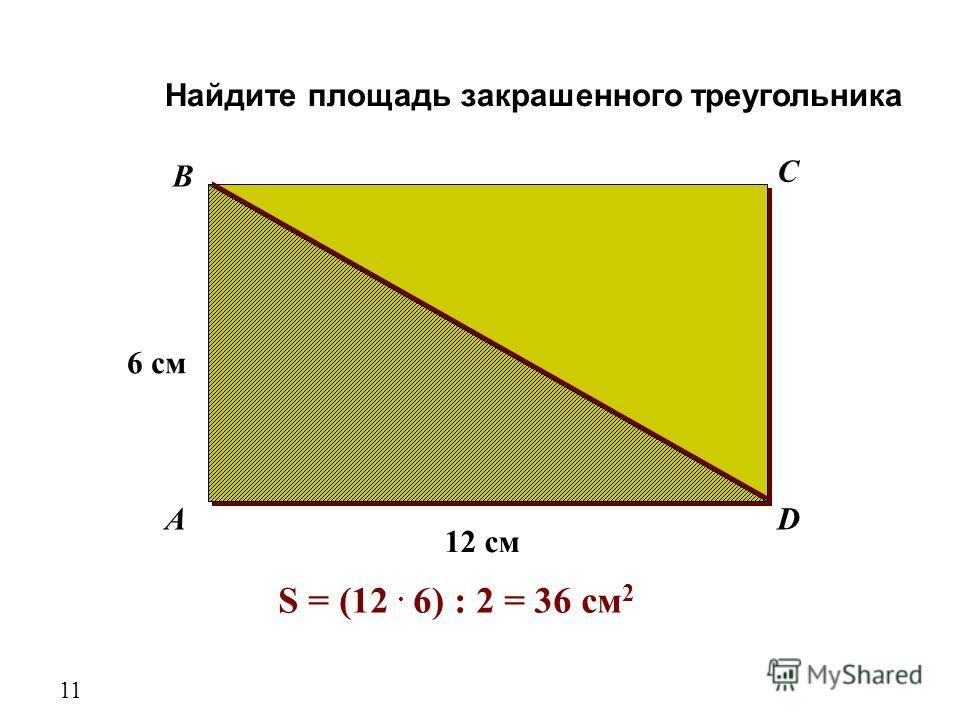 A B C D 6 см 12 см Найдите площадь закрашенного треугольника 11 S = (12. 6) : 2 = 36 см 2