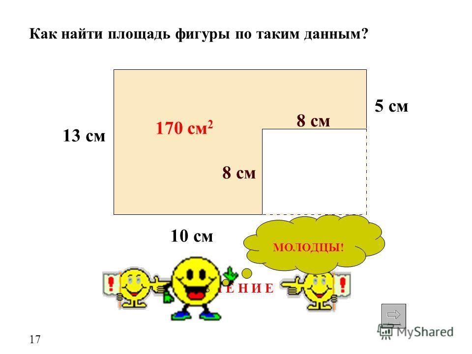 13 см 10 см 8 см Как найти площадь фигуры по таким данным? 5 см 8 см 170 см 2 Р Е Ш Е Н И Е МОЛОДЦЫ! 17