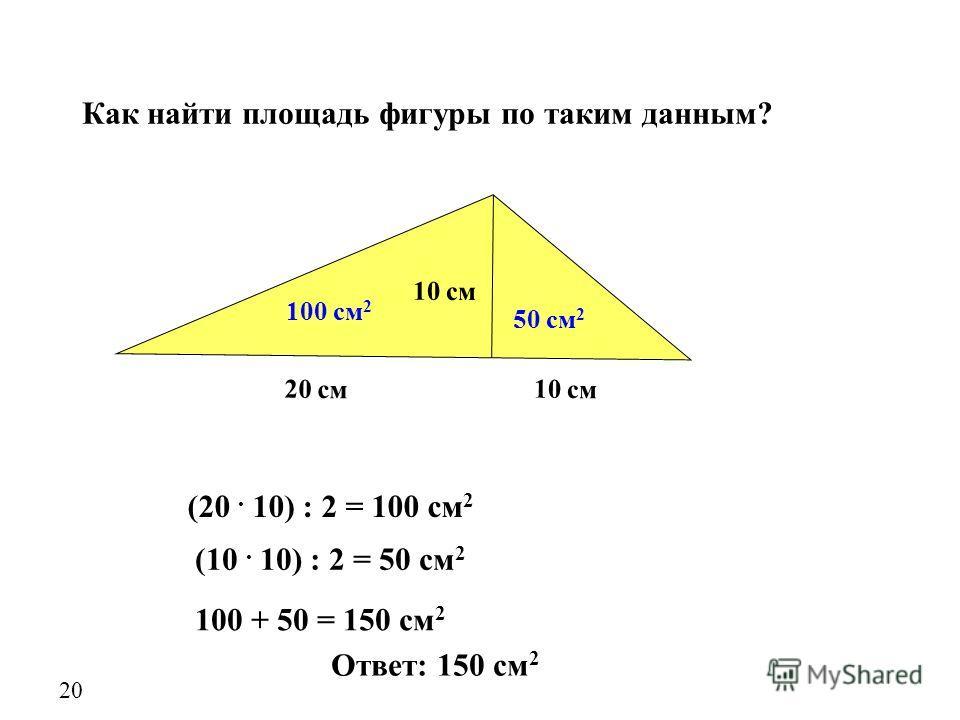 20 20 см 10 см Как найти площадь фигуры по таким данным? (20. 10) : 2 = 100 см 2 (10. 10) : 2 = 50 см 2 100 + 50 = 150 см 2 100 см 2 50 см 2 Ответ: 150 см 2