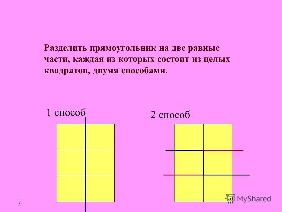 Разделить прямоугольник на две равные части, каждая из которых состоит из целых квадратов, двумя способами. 1 способ 2 способ 7