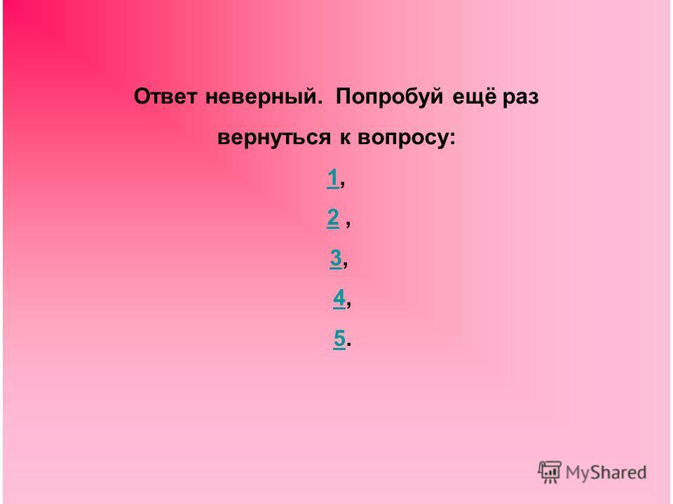 Ответ неверный. Попробуй ещё раз вернуться к вопросу: 11, 2,2 3,3 4,4 5.5