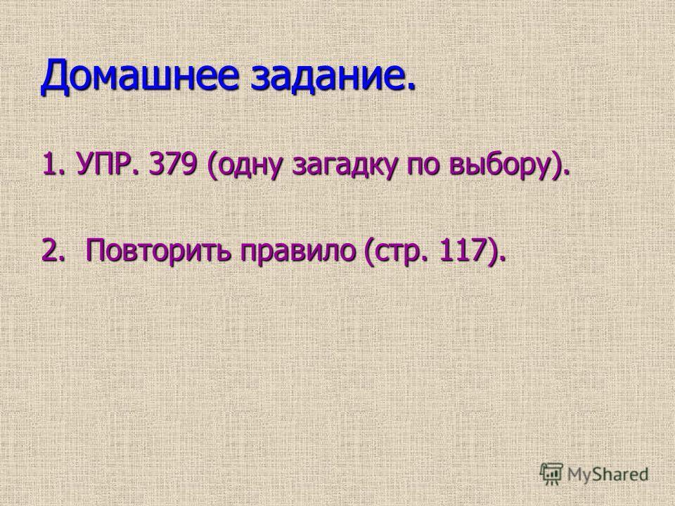 Домашнее задание. 1. УПР. 379 (одну загадку по выбору). 2. Повторить правило (стр. 117).