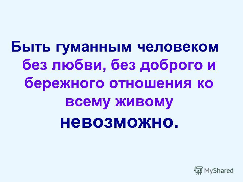 Быть гуманным человеком без любви, без доброго и бережного отношения ко всему живому невозможно.