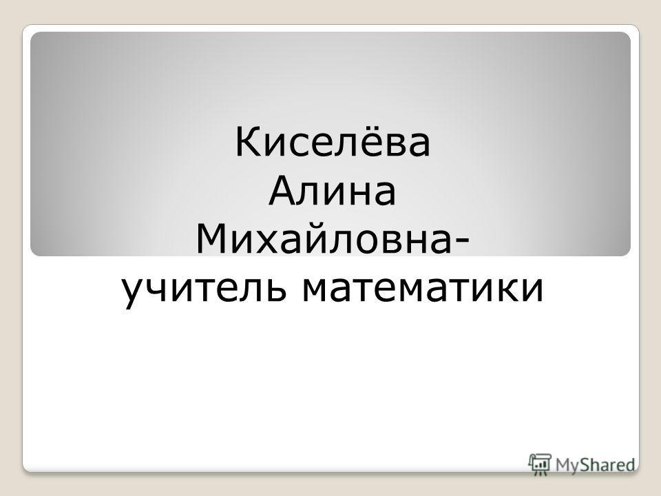 Киселёва Алина Михайловна- учитель математики