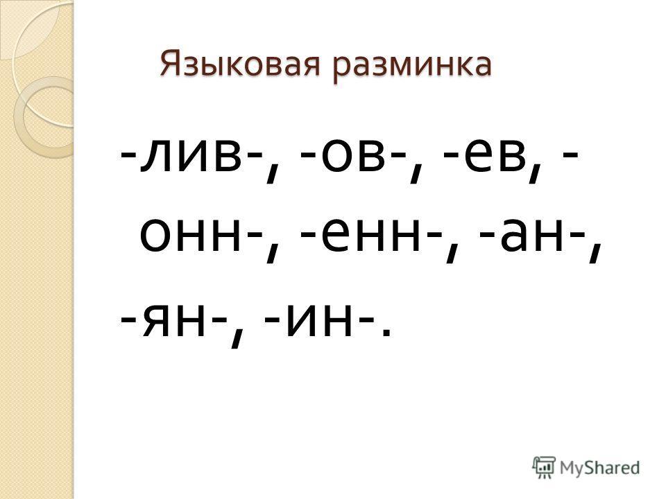 Языковая разминка Языковая разминка - лив -, - ов -, - ев, - онн -, - енн -, - ан -, - ян -, - ин -.