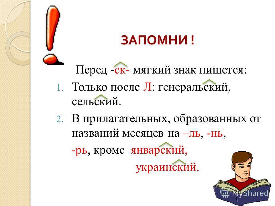 8 ЗАПОМНИ ! ЗАПОМНИ ! Перед -ск- мягкий знак пишется: 1. Только после Л: генеральский, сельский. 2. В прилагательных, образованных от названий месяцев на –ль, -нь, -рь, кроме январский, украинский.