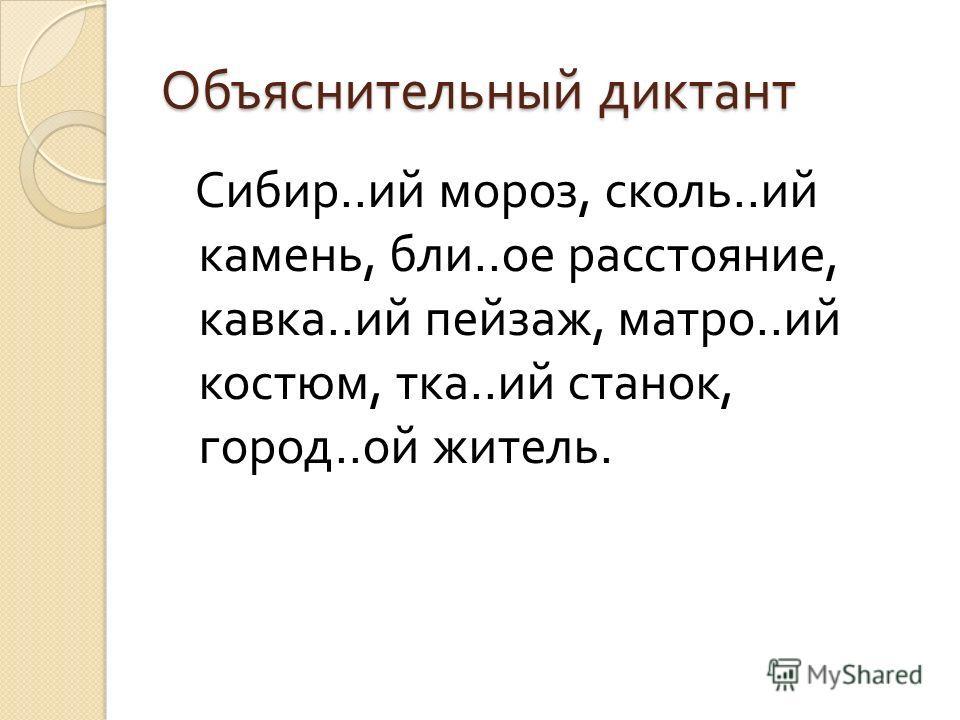 Объяснительный диктант Сибир.. ий мороз, сколь.. ий камень, бли.. ое расстояние, кавка.. ий пейзаж, матро.. ий костюм, тка.. ий станок, город.. ой житель.