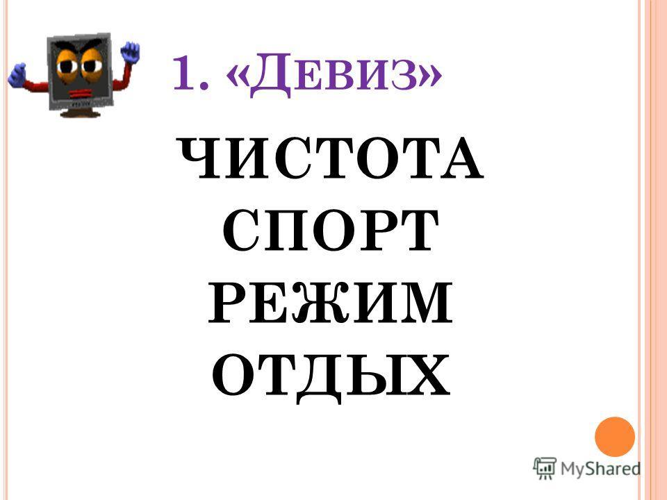 1. «Д ЕВИЗ » ЧИСТОТА СПОРТ РЕЖИМ ОТДЫХ