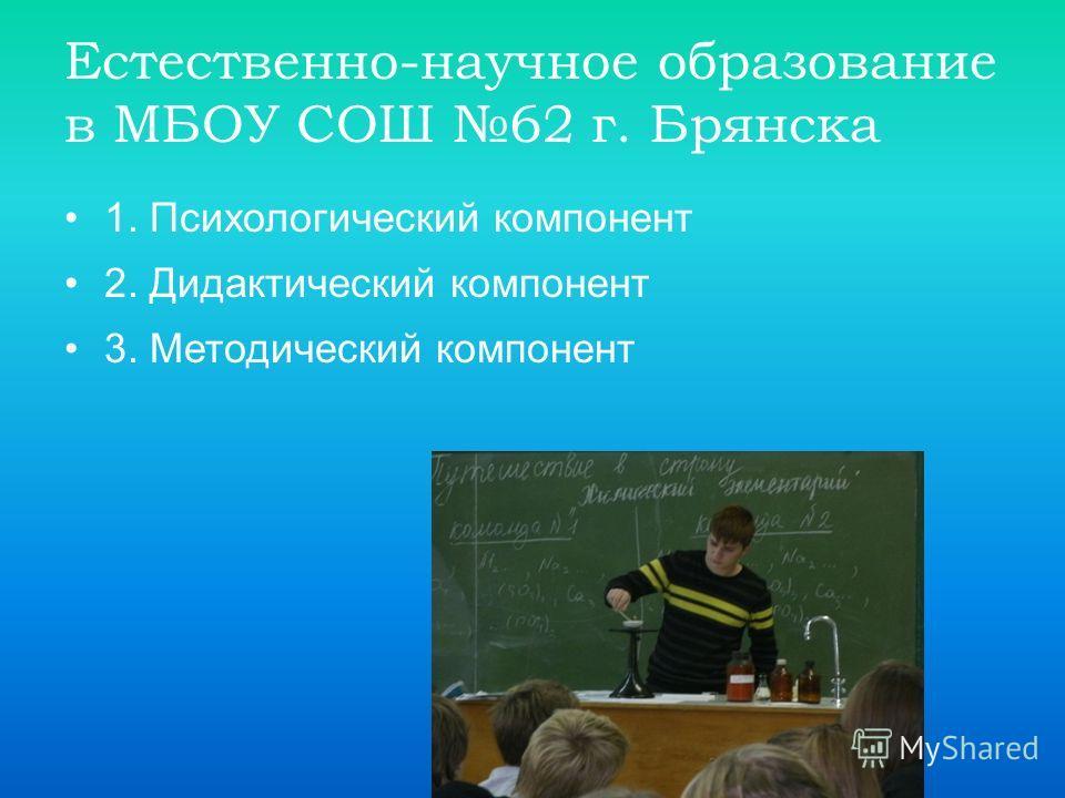 Естественно-научное образование в МБОУ СОШ 62 г. Брянска 1. Психологический компонент 2. Дидактический компонент 3. Методический компонент