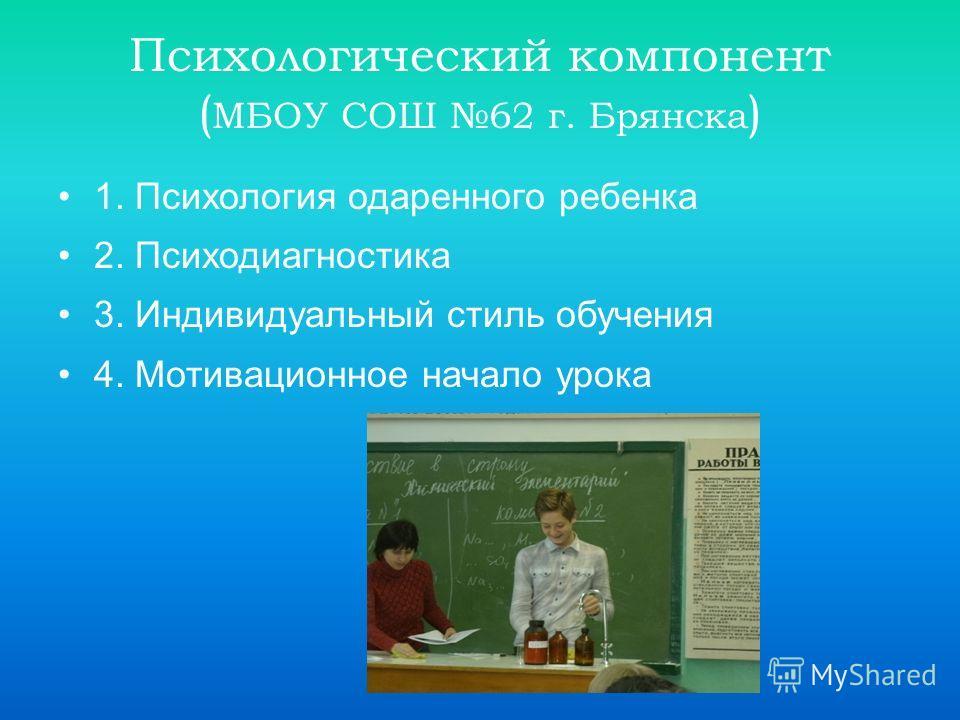 Психологический компонент ( МБОУ СОШ 62 г. Брянска ) 1. Психология одаренного ребенка 2. Психодиагностика 3. Индивидуальный стиль обучения 4. Мотивационное начало урока