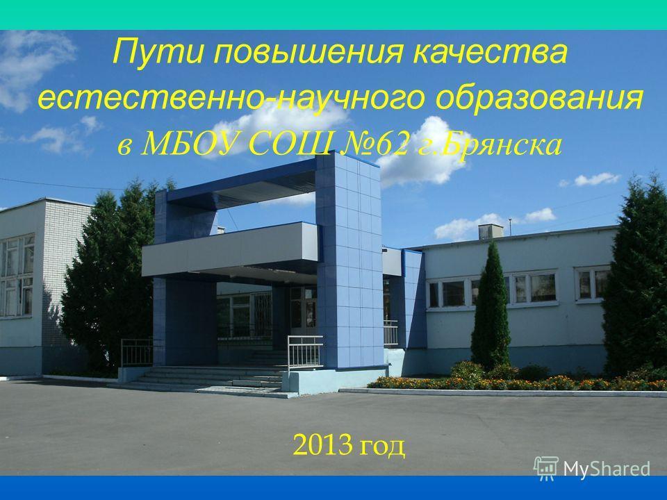 Пути повышения качества естественно-научного образования в МБОУ СОШ 62 г.Брянска 2013 год