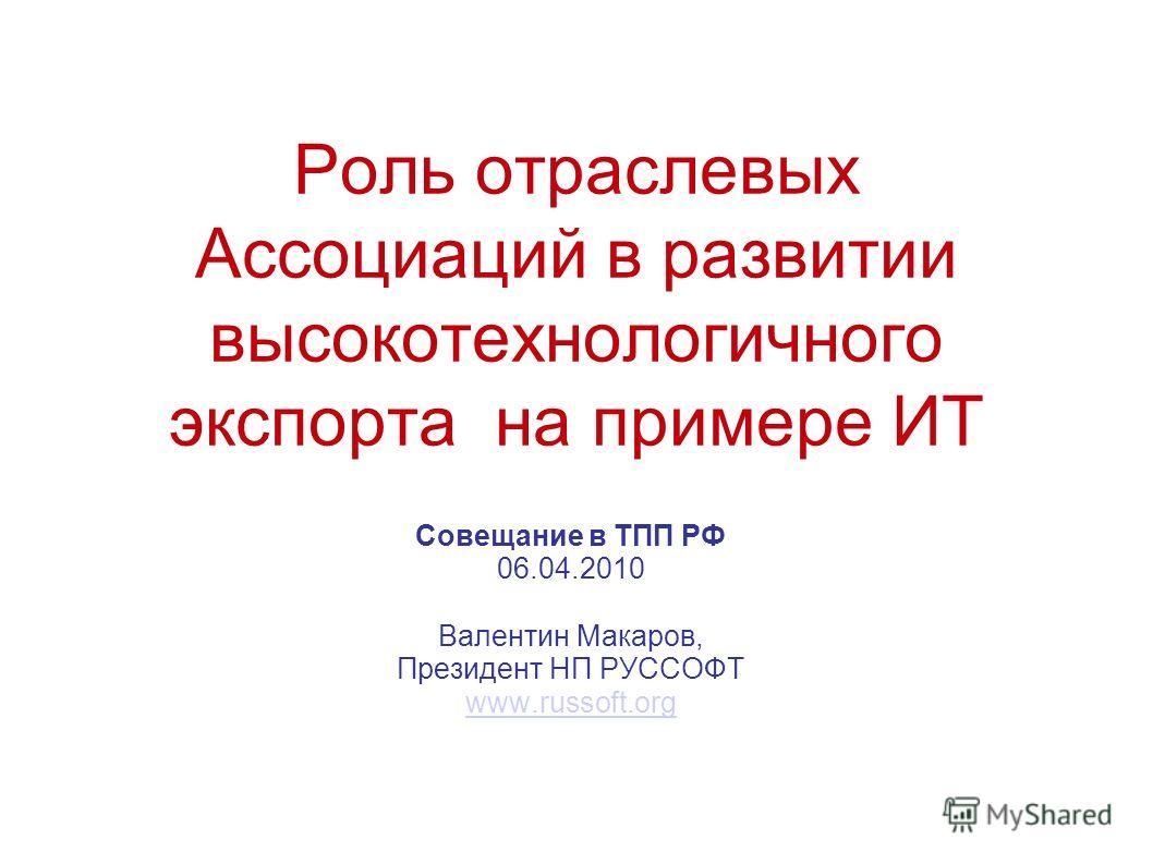 Роль отраслевых Ассоциаций в развитии высокотехнологичного экспорта на примере ИТ Совещание в ТПП РФ 06.04.2010 Валентин Макаров, Президент НП РУССОФТ www.russoft.org