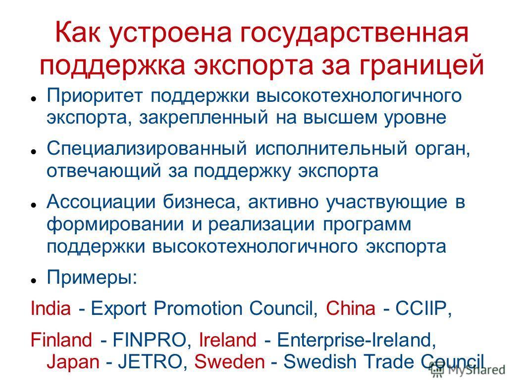 Как устроена государственная поддержка экспорта за границей Приоритет поддержки высокотехнологичного экспорта, закрепленный на высшем уровне Специализированный исполнительный орган, отвечающий за поддержку экспорта Ассоциации бизнеса, активно участву