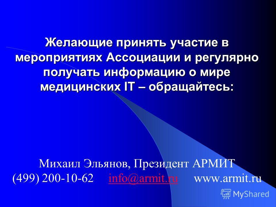 Желающие принять участие в мероприятиях Ассоциации и регулярно получать информацию о мире медицинских IT – обращайтесь: Михаил Эльянов, Президент АРМИТ (499) 200-10-62 info@armit.ru www.armit.ruinfo@armit.ru