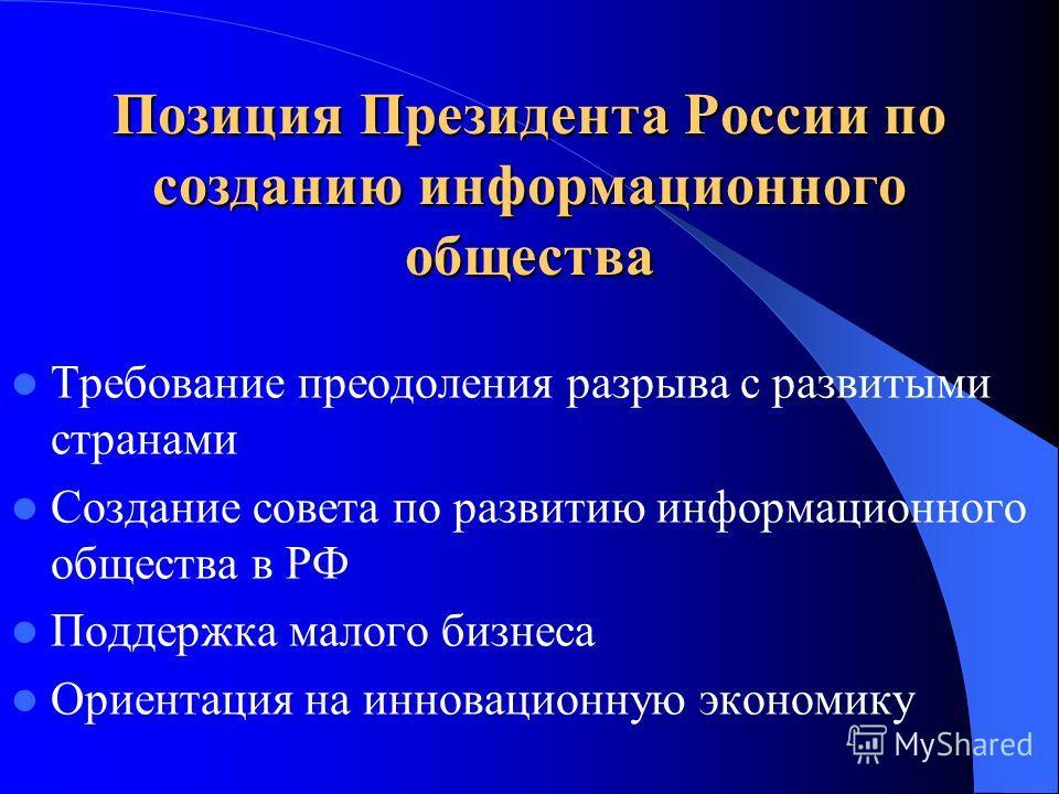 Позиция Президента России по созданию информационного общества Требование преодоления разрыва с развитыми странами Создание совета по развитию информационного общества в РФ Поддержка малого бизнеса Ориентация на инновационную экономику