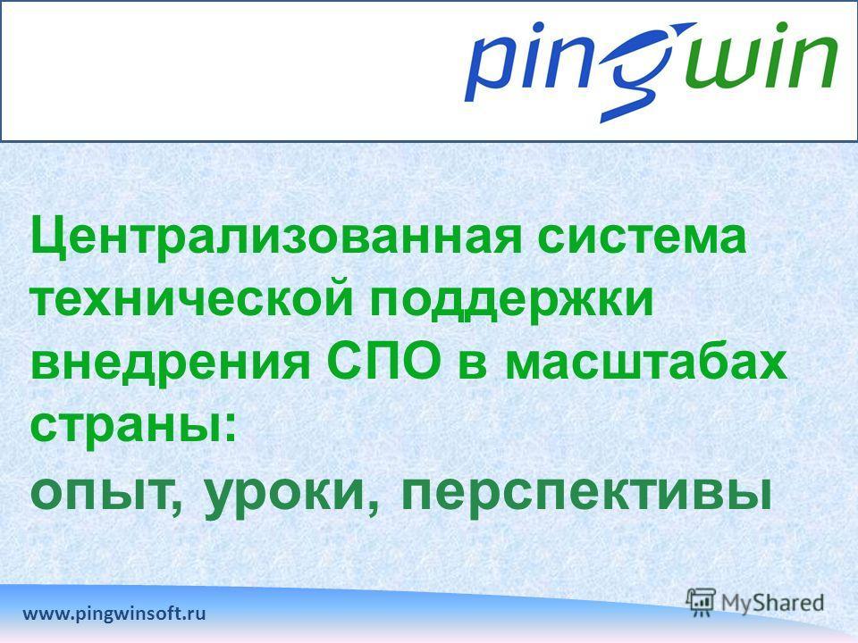Централизованная система технической поддержки внедрения СПО в масштабах страны: опыт, уроки, перспективы www.pingwinsoft.ru