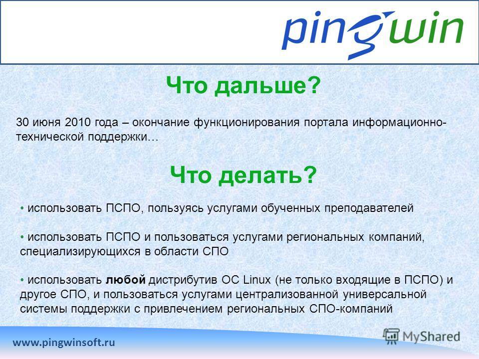Что дальше? www.pingwinsoft.ru 30 июня 2010 года – окончание функционирования портала информационно- технической поддержки… Что делать? использовать ПСПО, пользуясь услугами обученных преподавателей использовать ПСПО и пользоваться услугами региональ