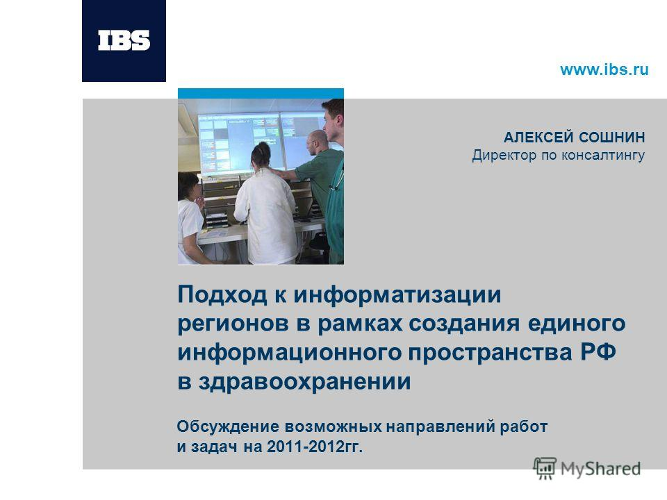www.ibs.ru Подход к информатизации регионов в рамках создания единого информационного пространства РФ в здравоохранении Обсуждение возможных направлений работ и задач на 2011-2012гг. АЛЕКСЕЙ СОШНИН Директор по консалтингу