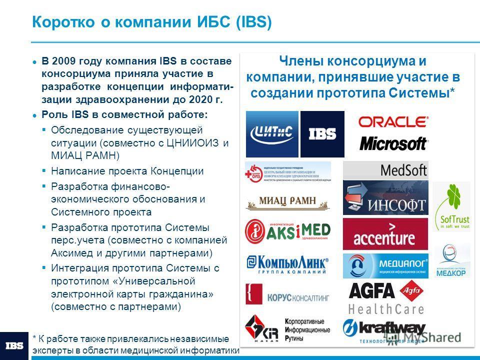 Коротко о компании ИБС (IBS) В 2009 году компания IBS в составе консорциума приняла участие в разработке концепции информати- зации здравоохранении до 2020 г. Роль IBS в совместной работе: Обследование существующей ситуации (совместно с ЦНИИОИЗ и МИА