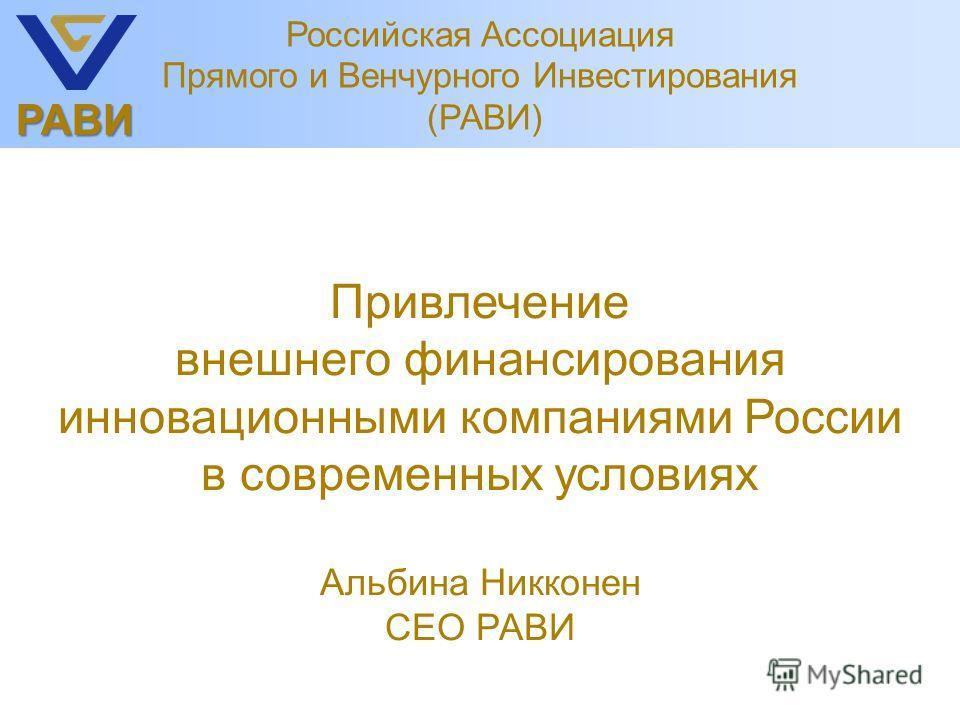 РАВИ Привлечение внешнего финансирования инновационными компаниями России в современных условиях Альбина Никконен CEO РАВИ Российская Ассоциация Прямого и Венчурного Инвестирования (РАВИ)