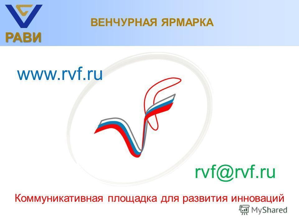 РАВИ ВЕНЧУРНАЯ ЯРМАРКА Коммуникативная площадка для развития инноваций www.rvf.ru rvf@rvf.ru