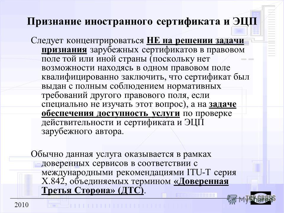 Признание иностранного сертификата и ЭЦП Следует концентрироваться НЕ на решении задачи признания зарубежных сертификатов в правовом поле той или иной страны (поскольку нет возможности находясь в одном правовом поле квалифицированно заключить, что се