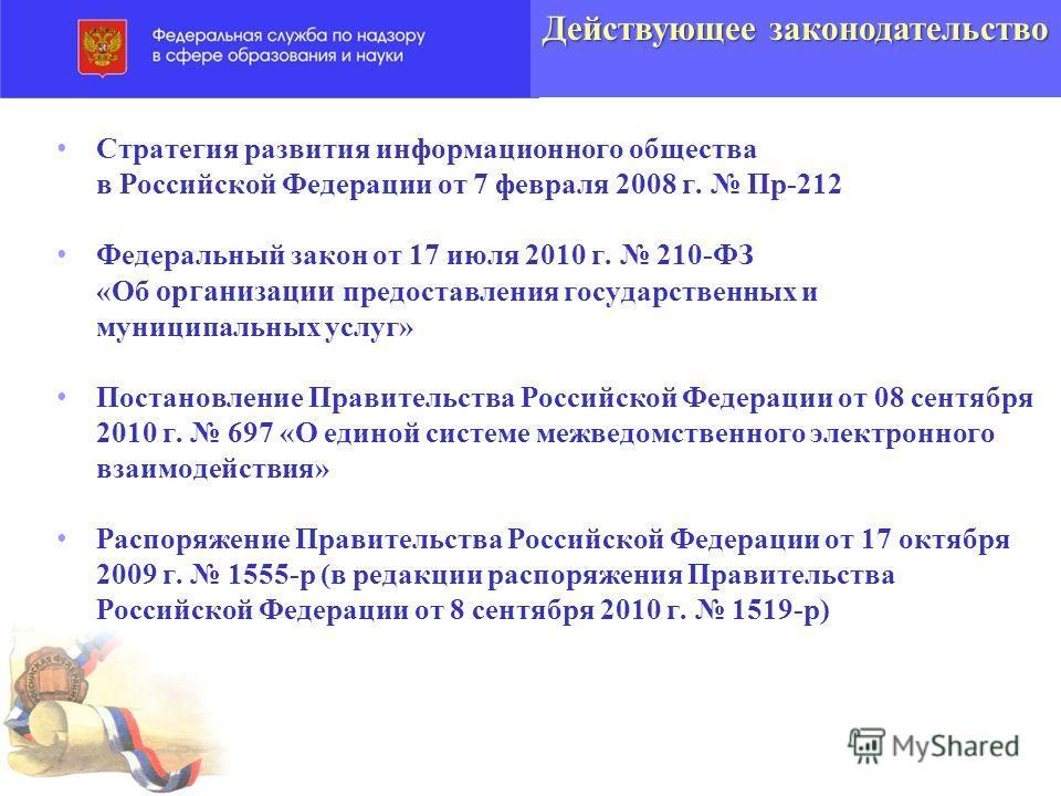 Действующее законодательство Стратегия развития информационного общества в Российской Федерации от 7 февраля 2008 г. Пр-212 Федеральный закон от 17 июля 2010 г. 210-ФЗ «Об организации предоставления государственных и муниципальных услуг» Постановлени