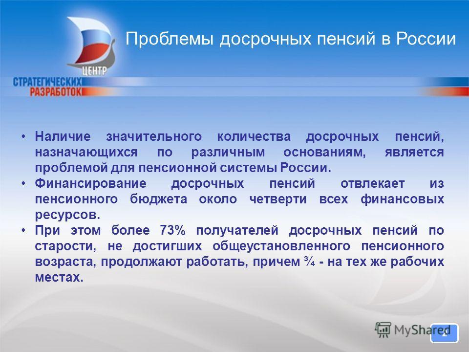 2 Проблемы досрочных пенсий в России 2 Наличие значительного количества досрочных пенсий, назначающихся по различным основаниям, является проблемой для пенсионной системы России. Финансирование досрочных пенсий отвлекает из пенсионного бюджета около