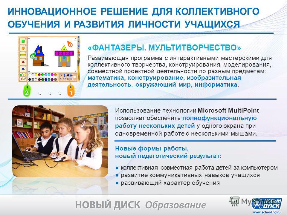 Использование технологии Microsoft MultiPoint позволяет обеспечить полнофункциональную работу нескольких детей у одного экрана при одновременной работе с несколькими мышами. ИННОВАЦИОННОЕ РЕШЕНИЕ ДЛЯ КОЛЛЕКТИВНОГО ОБУЧЕНИЯ И РАЗВИТИЯ ЛИЧНОСТИ УЧАЩИХС