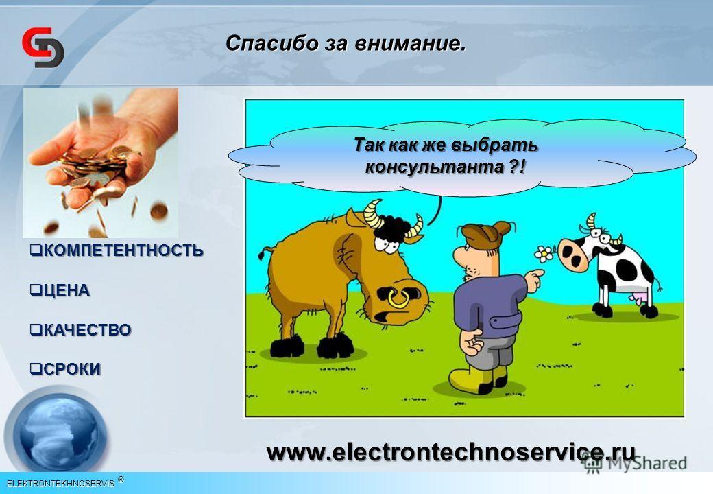 ELEKTRONTEKHNOSERVIS ® Спасибо за внимание. Так как же выбрать консультанта ?! КОМПЕТЕНТНОСТЬ КОМПЕТЕНТНОСТЬ ЦЕНА ЦЕНА КАЧЕСТВО КАЧЕСТВО СРОКИ СРОКИ www.electrontechnoservice.ru