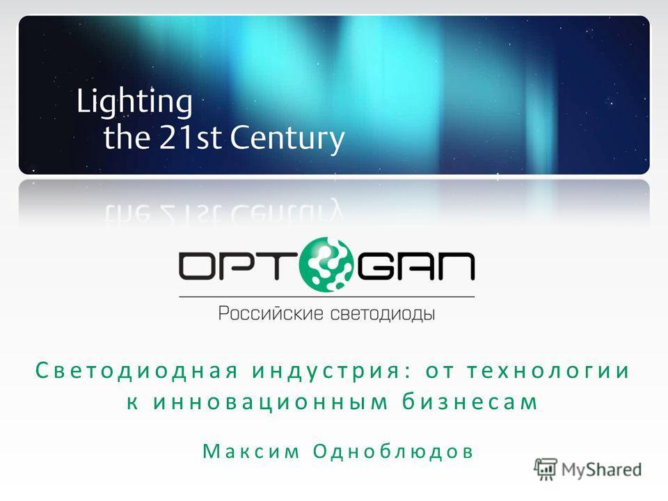 Светодиодная индустрия: от технологии к инновационным бизнесам Максим Одноблюдов