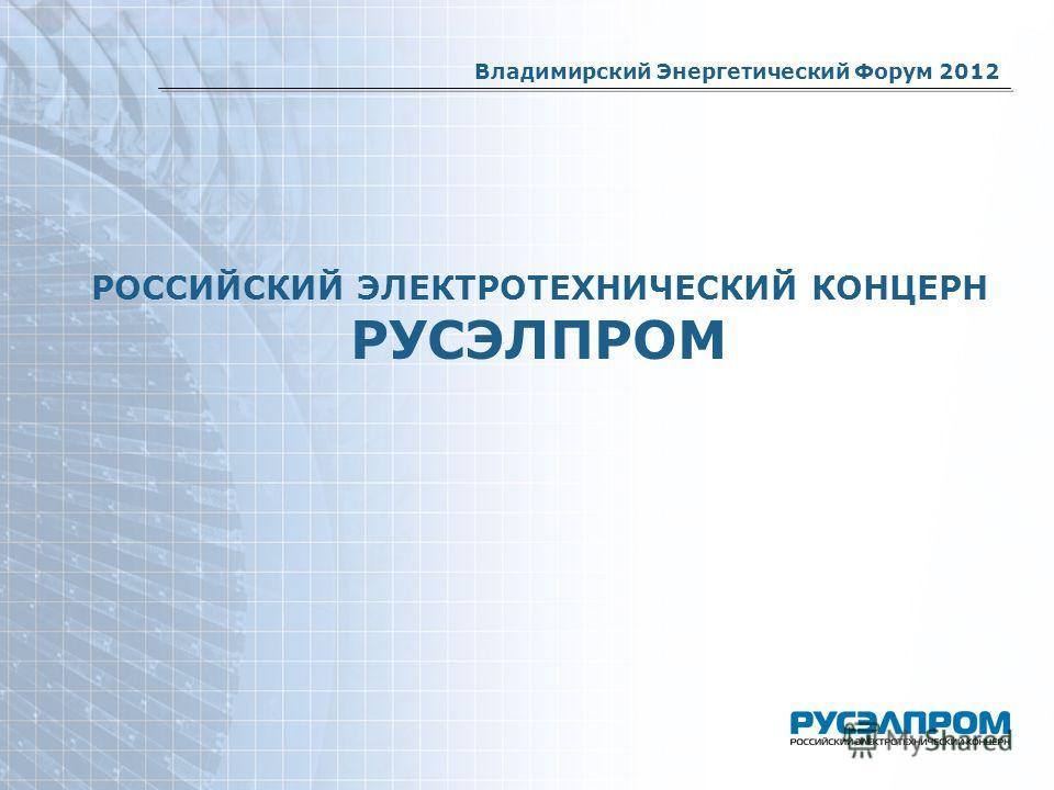 РОССИЙСКИЙ ЭЛЕКТРОТЕХНИЧЕСКИЙ КОНЦЕРН РУСЭЛПРОМ Владимирский Энергетический Форум 2012