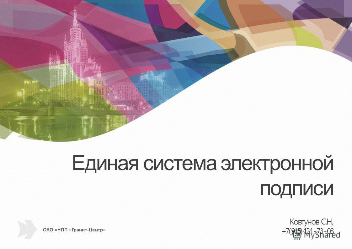 ОАО «НПП «Гранит-Центр» Единая система электронной подписи Ковтунов С.Н., +7( 915) 424 - 73 - 08