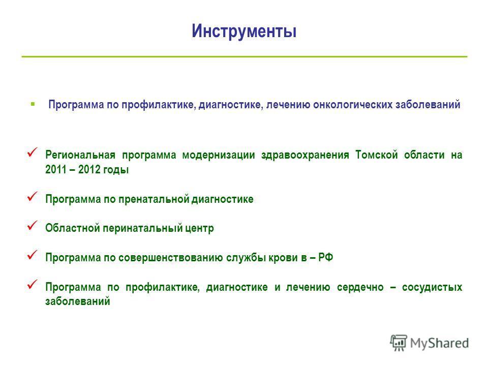 Инструменты Программа по профилактике, диагностике, лечению онкологических заболеваний Региональная программа модернизации здравоохранения Томской области на 2011 – 2012 годы Программа по пренатальной диагностике Областной перинатальный центр Програм