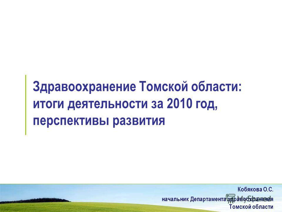 Здравоохранение Томской области: итоги деятельности за 2010 год, перспективы развития Кобякова О.С. начальник Департамента здравоохранения Томской области