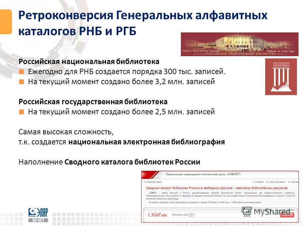 Ретроконверсия Генеральных алфавитных каталогов РНБ и РГБ Российская национальная библиотека Ежегодно для РНБ создается порядка 300 тыс. записей. На текущий момент создано более 3,2 млн. записей Российская государственная библиотека На текущий момент