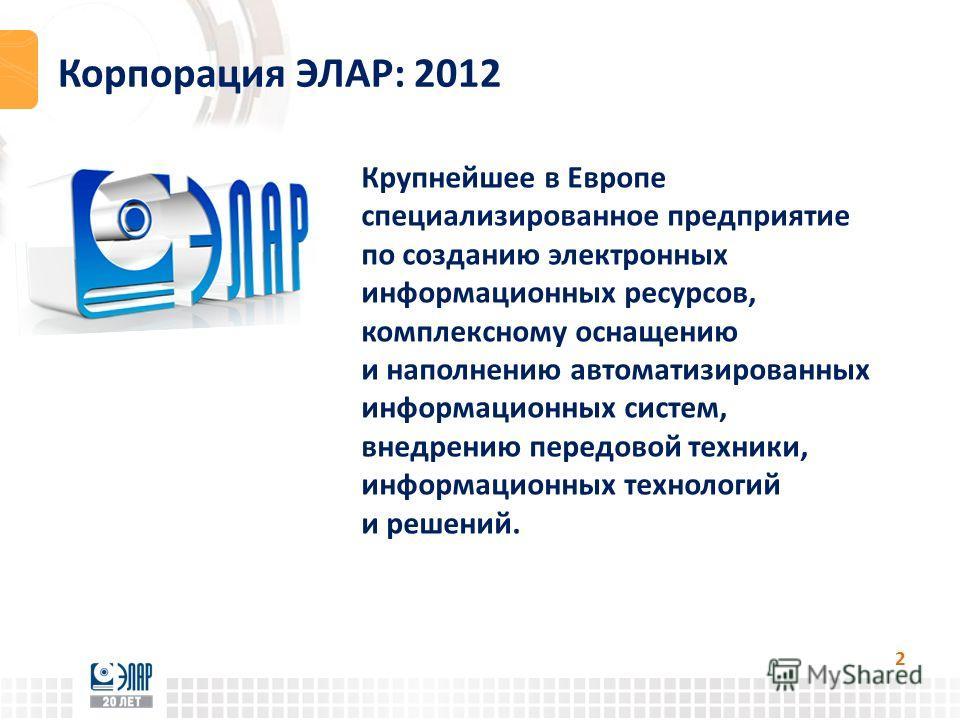 Корпорация ЭЛАР: 2012 2 Крупнейшее в Европе специализированное предприятие по созданию электронных информационных ресурсов, комплексному оснащению и наполнению автоматизированных информационных систем, внедрению передовой техники, информационных техн