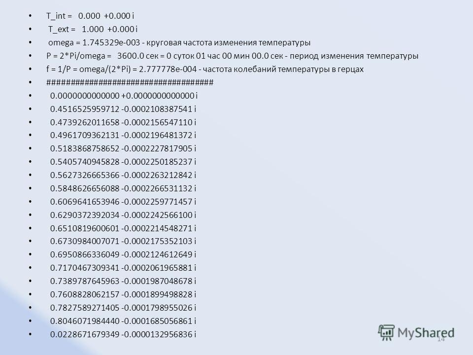 T_int = 0.000 +0.000 i T_ext = 1.000 +0.000 i omega = 1.745329e-003 - круговая частота изменения температуры P = 2*Pi/omega = 3600.0 сек = 0 суток 01 час 00 мин 00.0 сек - период изменения температуры f = 1/P = omega/(2*Pi) = 2.777778e-004 - частота
