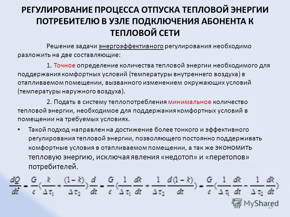 РЕГУЛИРОВАНИЕ ПРОЦЕССА ОТПУСКА ТЕПЛОВОЙ ЭНЕРГИИ ПОТРЕБИТЕЛЮ В УЗЛЕ ПОДКЛЮЧЕНИЯ АБОНЕНТА К ТЕПЛОВОЙ СЕТИ Решение задачи энергоэффективного регулирования необходимо разложить на две составляющие: 1. Точное определение количества тепловой энергии необхо
