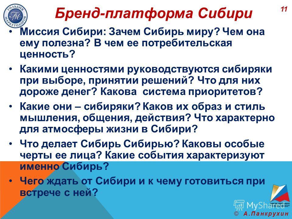 Бренд-платформа Сибири Миссия Сибири: Зачем Сибирь миру? Чем она ему полезна? В чем ее потребительская ценность? Какими ценностями руководствуются сибиряки при выборе, принятии решений? Что для них дороже денег? Какова система приоритетов? Какие они
