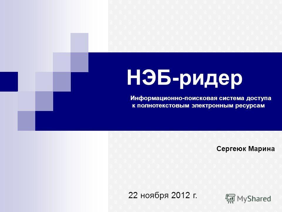 НЭБ-ридер Сергеюк Марина 22 ноября 2012 г. Информационно-поисковая система доступа к полнотекстовым электронным ресурсам