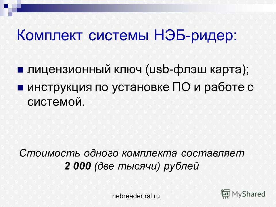 Комплект системы НЭБ-ридер: лицензионный ключ (usb-флэш карта); инструкция по установке ПО и работе с системой. Стоимость одного комплекта составляет 2 000 (две тысячи) рублей nebreader.rsl.ru