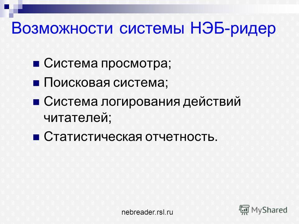 Возможности системы НЭБ-ридер Система просмотра; Поисковая система; Система логирования действий читателей; Статистическая отчетность. nebreader.rsl.ru