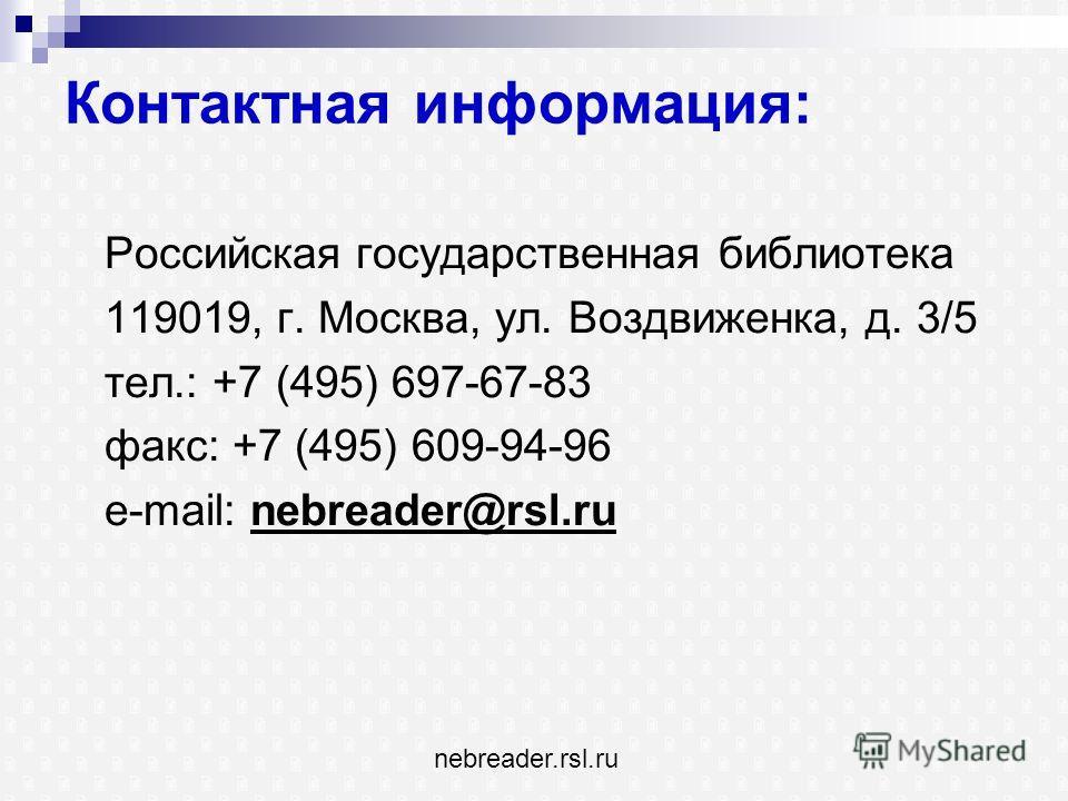 Контактная информация: Российская государственная библиотека 119019, г. Москва, ул. Воздвиженка, д. 3/5 тел.: +7 (495) 697-67-83 факс: +7 (495) 609-94-96 e-mail: nebreader@rsl.ru nebreader.rsl.ru