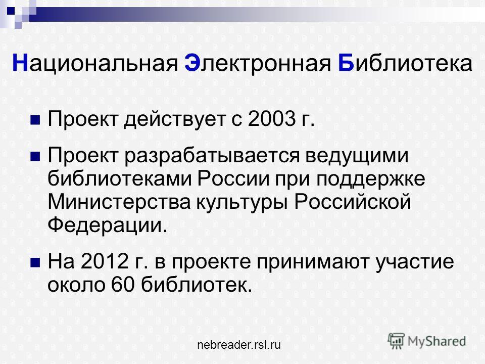 Национальная Электронная Библиотека Проект действует с 2003 г. Проект разрабатывается ведущими библиотеками России при поддержке Министерства культуры Российской Федерации. На 2012 г. в проекте принимают участие около 60 библиотек. nebreader.rsl.ru