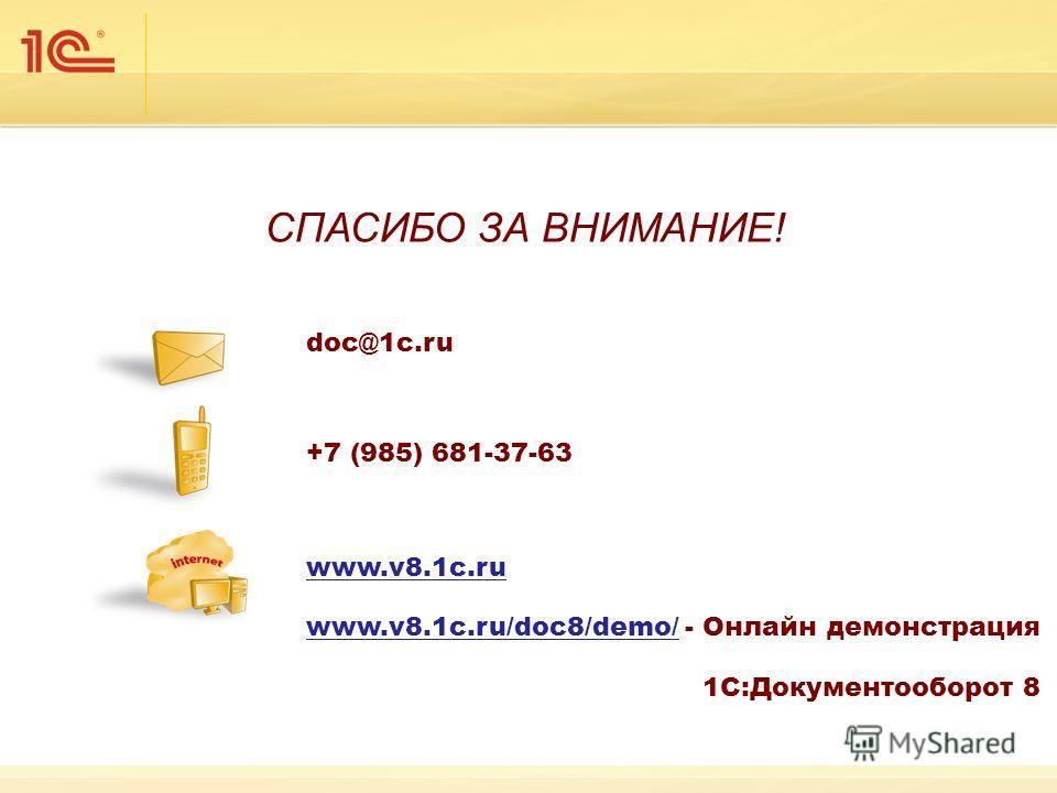 СПАСИБО ЗА ВНИМАНИЕ! doc@1c.ru +7 (985) 681-37-63 www.v8.1c.ru www.v8.1c.ru/doc8/demo/www.v8.1c.ru/doc8/demo/ - Онлайн демонстрация 1С:Документооборот 8